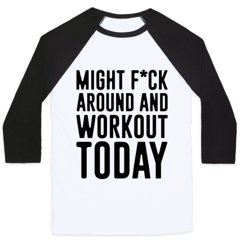 Might F*ck Around And Workout Today Baseball Tee