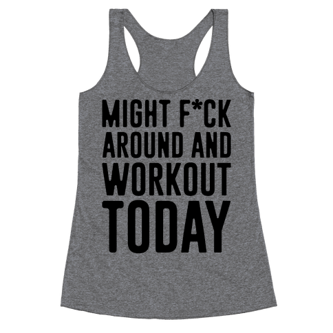 Might F*ck Around And Workout Today Racerback Tank Top