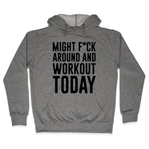 Might F*ck Around And Workout Today Hooded Sweatshirt