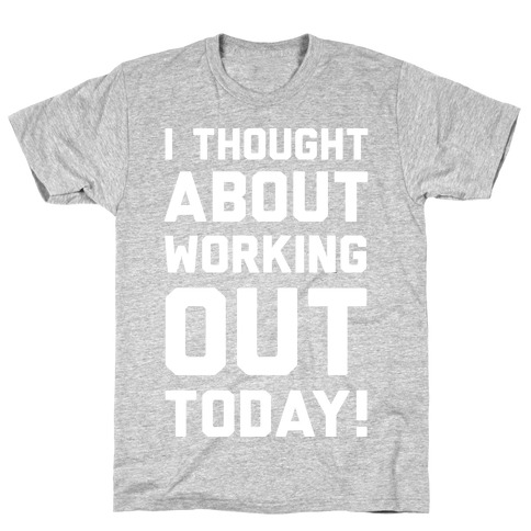 I Thought About Working Out Today T-Shirt