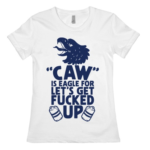 Caw is Eagle for Let's Get F***ed Up Womens T-Shirt