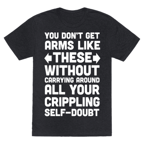 You Don't Get Arms Like These Without Carrying Around Self-Doubt Mens T-Shirt