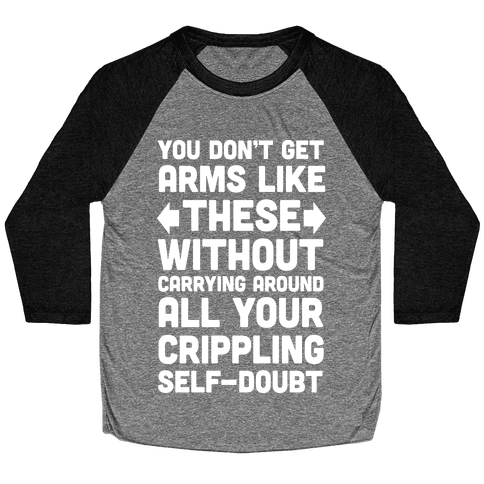 You Don't Get Arms Like These Without Carrying Around Self-Doubt Baseball Tee