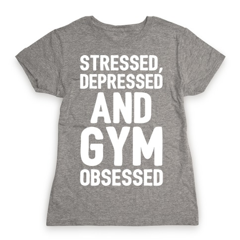 Stressed Depressed and Gym Obsessed White Print Womens T-Shirt