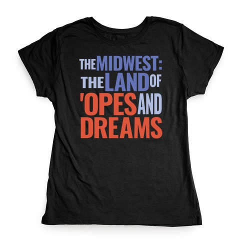 The Midwest: The Land Of 'Opes and Dreams Womens T-Shirt