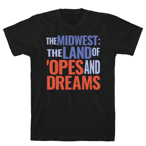 The Midwest: The Land Of 'Opes and Dreams Mens/Unisex T-Shirt