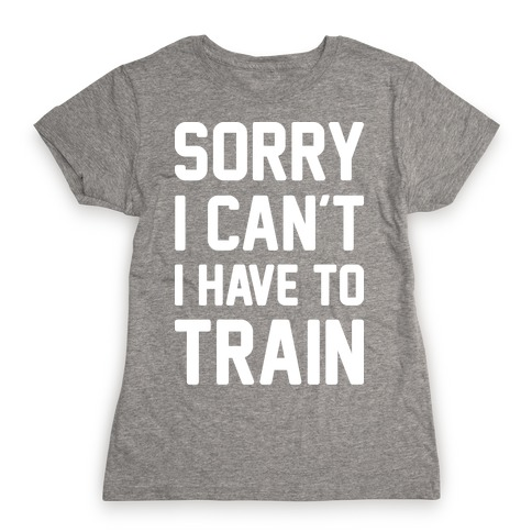 Sorry I Can't I Have To Train (White) Womens T-Shirt