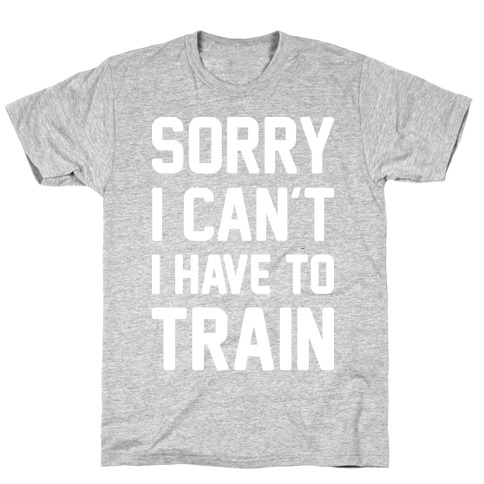 Sorry I Can't I Have To Train (White) Mens/Unisex T-Shirt