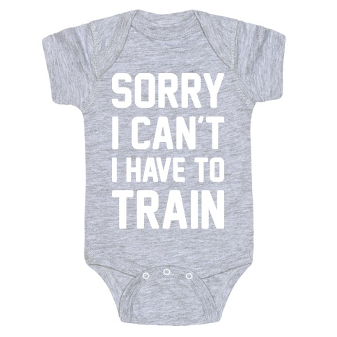 Sorry I Can't I Have To Train (White) Baby Onesy