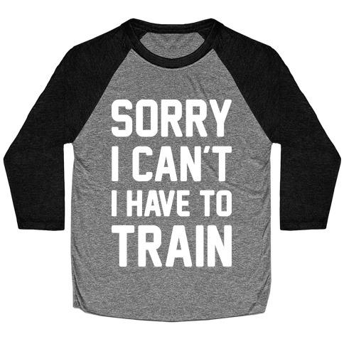 Sorry I Can't I Have To Train (White) Baseball Tee