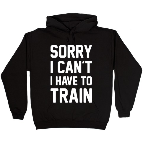 Sorry I Can't I Have To Train (White) Hooded Sweatshirt