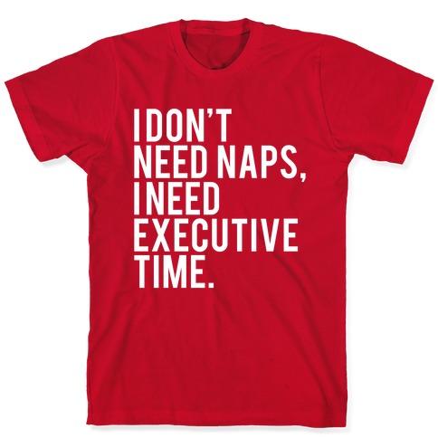 I Don't Need Naps, I Need Executive Time T-Shirt