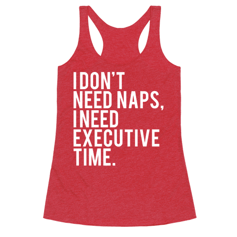 I Don't Need Naps, I Need Executive Time Racerback Tank Top