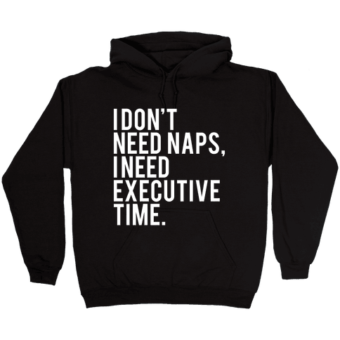 I Don't Need Naps, I Need Executive Time Hooded Sweatshirt