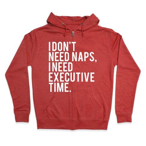 I Don't Need Naps, I Need Executive Time Zip Hoodie