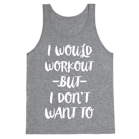 I Would Workout But I Don't Want To Tank Top