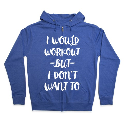 I Would Workout But I Don't Want To Zip Hoodie