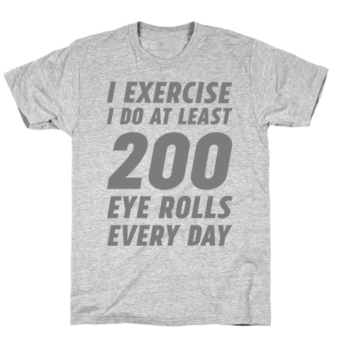 I Exercise I Do At Least 200 Eye Rolls Every Day T-Shirt