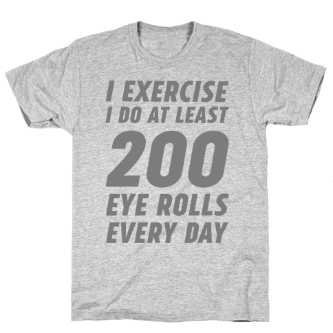 I Exercise I Do At Least 200 Eye Rolls Every Day Mens T-Shirt