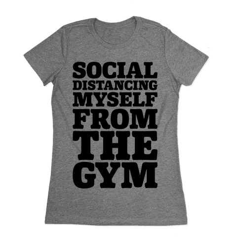 Social Distancing Myself From The Gym Womens T-Shirt