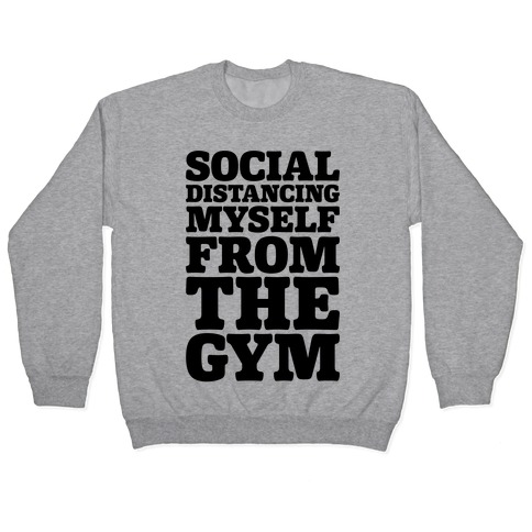 Social Distancing Myself From The Gym Pullover