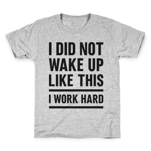 I Did Not Wake Up Like This I Work Hard Kids T-Shirt