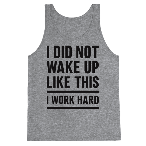 I Did Not Wake Up Like This I Work Hard Tank Top
