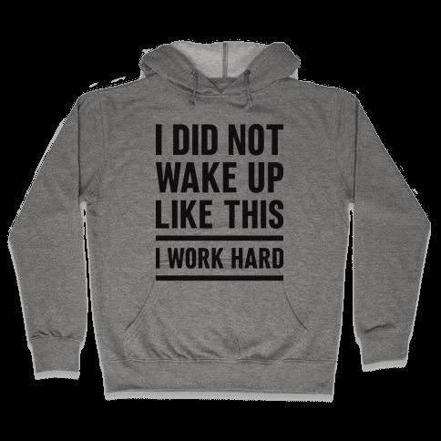 I Did Not Wake Up Like This I Work Hard Hooded Sweatshirt