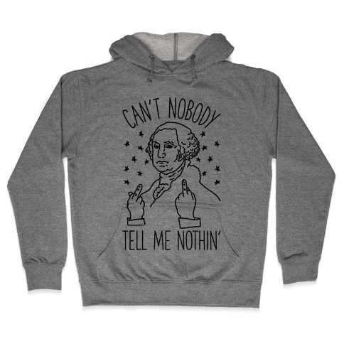 Can't Nobody Tell Me Nothin' George Washington Hooded Sweatshirt