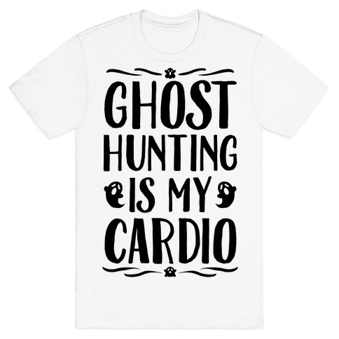 Ghost Hunting Is My Cardio T-Shirt