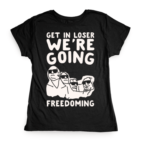 Get In Loser We're Going Freedoming Parody White Print Womens T-Shirt