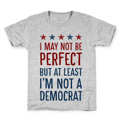 I May Not Be Perfect but at Least I Am Not a Democrat Kids T-Shirt