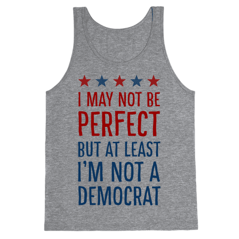 I May Not Be Perfect but at Least I Am Not a Democrat Tank Top