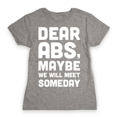 Dear Abs, Maybe We Will Meet Someday Womens T-Shirt