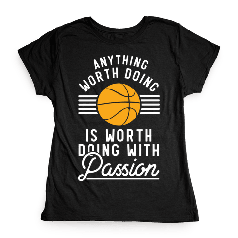 Anything Worth Doing is Worth Doing With Passion Basketball Womens T-Shirt
