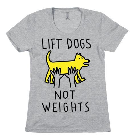Lift Dogs Not Weights Womens T-Shirt