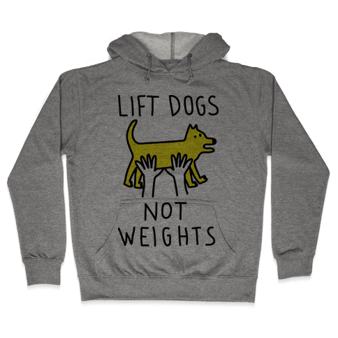 Lift Dogs Not Weights Hooded Sweatshirt