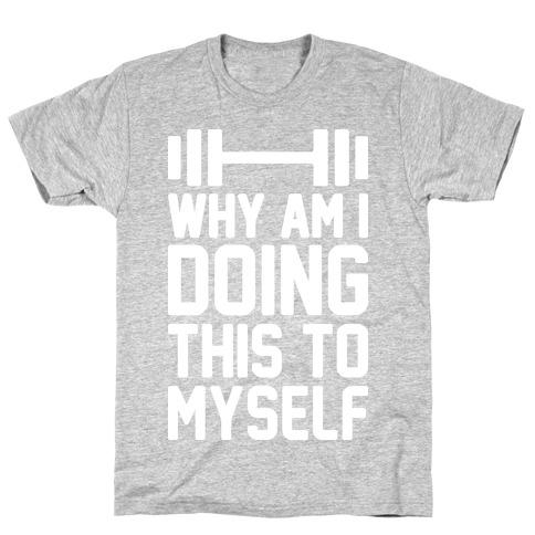 Why Am I Doing This To Myself T-Shirt