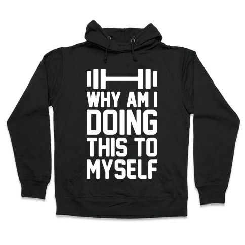 Why Am I Doing This To Myself Hooded Sweatshirt