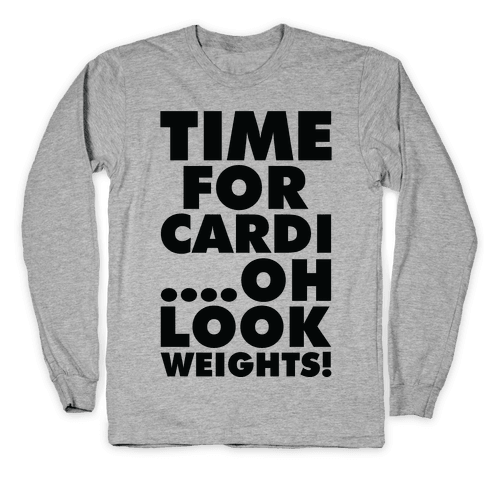 Time for Cardi....Oh look, Weights! Long Sleeve T-Shirt