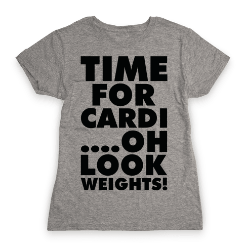 Time for Cardi....Oh look, Weights! Womens T-Shirt