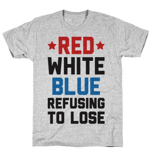 Red, White, Blue, Refusing To Lose T-Shirt