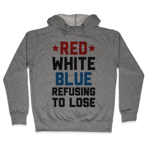 Red, White, Blue, Refusing To Lose Hooded Sweatshirt