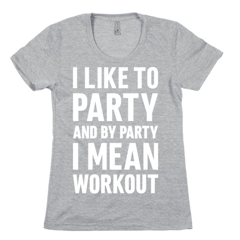 I Like To Party And By Party I Mean Workout Womens T-Shirt