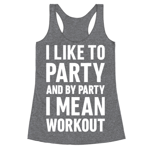 I Like To Party And By Party I Mean Workout Racerback Tank Top