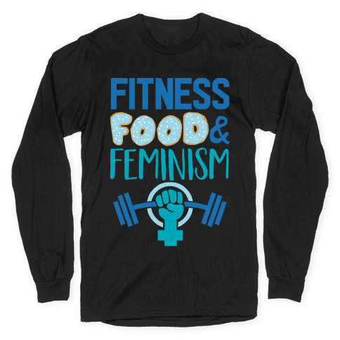 Fitness, Food, and feminism Long Sleeve T-Shirt