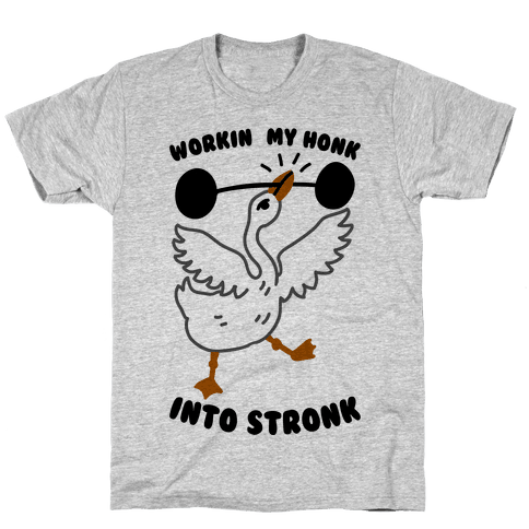 Workin My Honk into Stronk Mens/Unisex T-Shirt
