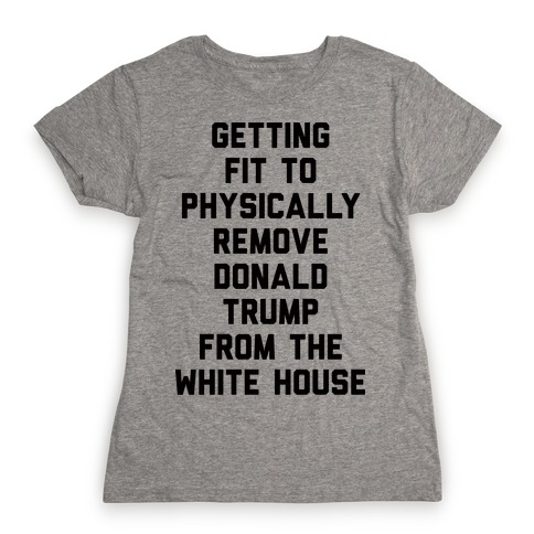 Getting Fit To Physically Remove Donald Trump From The White House Womens T-Shirt