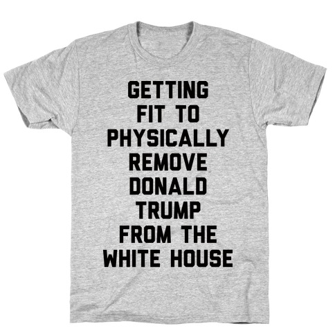 Getting Fit To Physically Remove Donald Trump From The White House T-Shirt