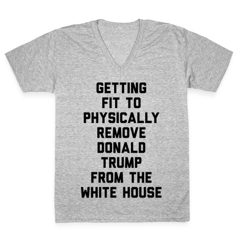 Getting Fit To Physically Remove Donald Trump From The White House V-Neck Tee Shirt